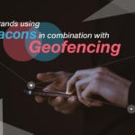 Beacons or Geofencing or Both? 3 Brands Killing it with this Lethal Combination